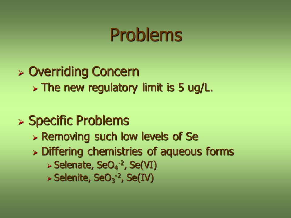 Problems Overriding Concern Overriding Concern The new regulatory limit is 5 ug/L. The new regulatory limit is 5 ug/L. Specific Problems Specific Prob