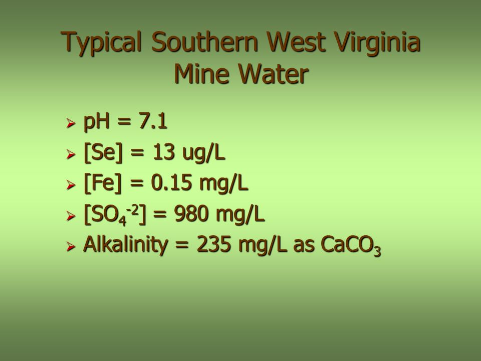 Typical Southern West Virginia Mine Water pH = 7.1 pH = 7.1 [Se] = 13 ug/L [Se] = 13 ug/L [Fe] = 0.15 mg/L [Fe] = 0.15 mg/L [SO 4 -2 ] = 980 mg/L [SO 4 -2 ] = 980 mg/L Alkalinity = 235 mg/L as CaCO 3 Alkalinity = 235 mg/L as CaCO 3