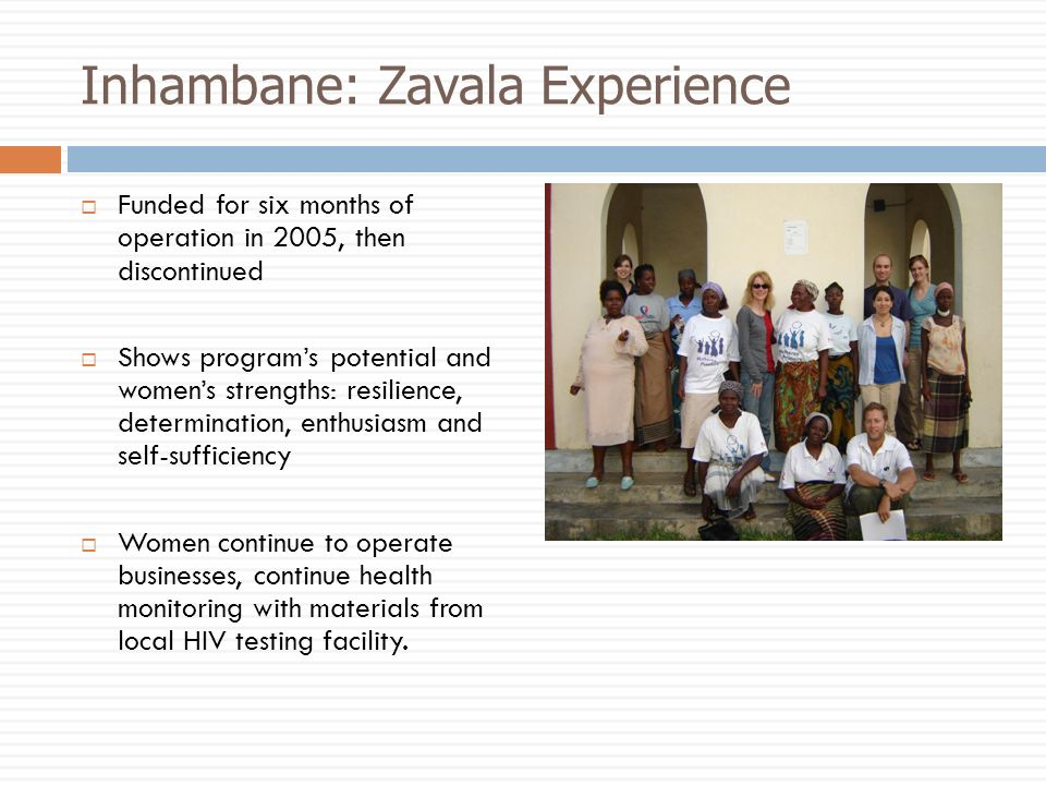 Inhambane: Zavala Experience Funded for six months of operation in 2005, then discontinued Shows programs potential and womens strengths: resilience, determination, enthusiasm and self-sufficiency Women continue to operate businesses, continue health monitoring with materials from local HIV testing facility.