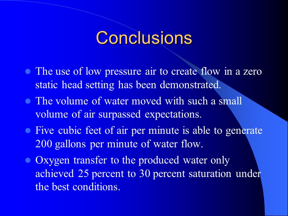 Conclusions The use of low pressure air to create flow in a zero static head setting has been demonstrated. The volume of water moved with such a smal