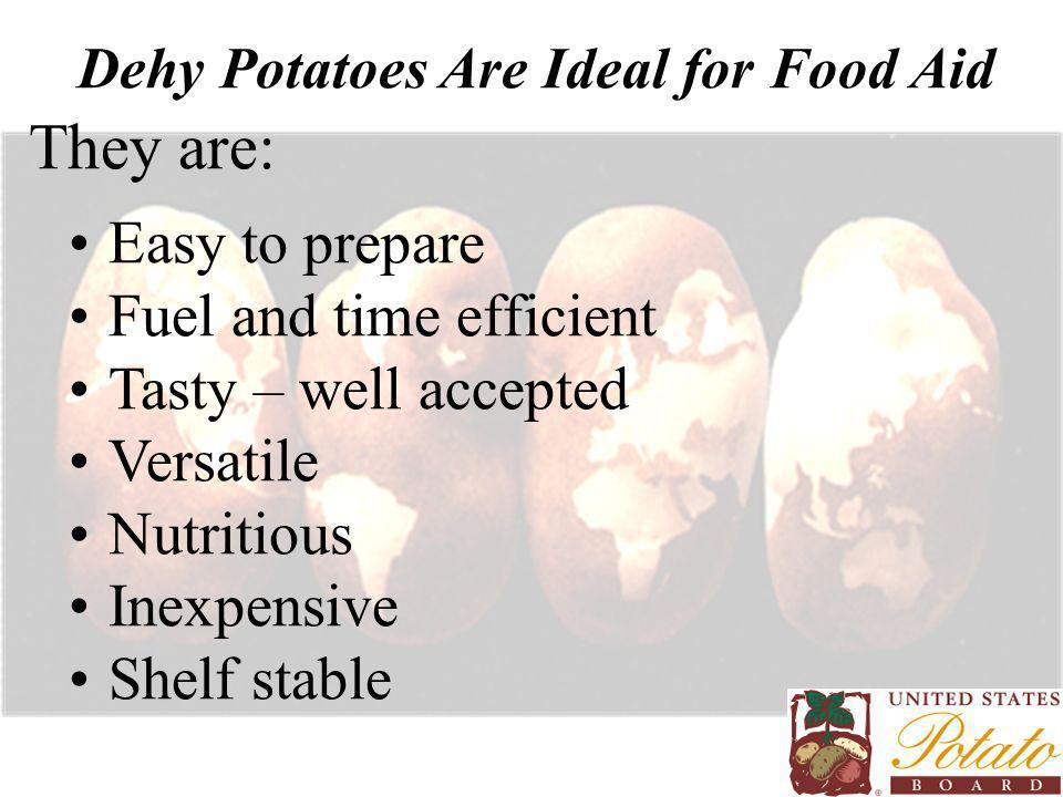 Dehy Potatoes Are Ideal for Food Aid They are: Easy to prepare Fuel and time efficient Tasty – well accepted Versatile Nutritious Inexpensive Shelf st