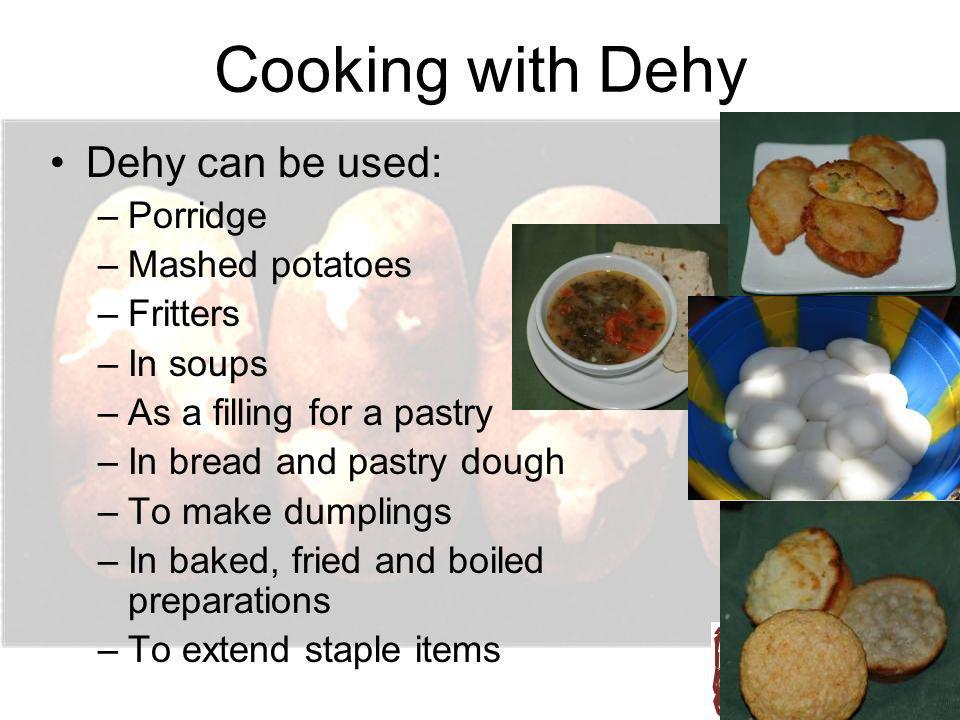 Cooking with Dehy Dehy can be used: –Porridge –Mashed potatoes –Fritters –In soups –As a filling for a pastry –In bread and pastry dough –To make dump