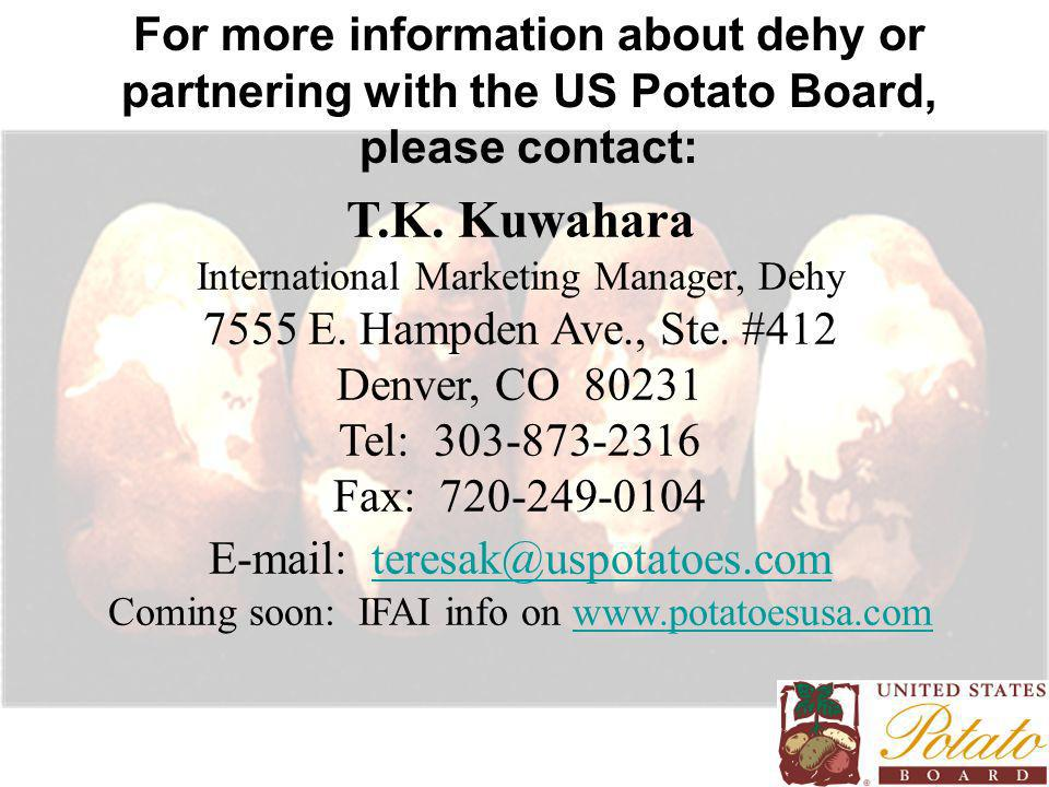 For more information about dehy or partnering with the US Potato Board, please contact: T.K. Kuwahara International Marketing Manager, Dehy 7555 E. Ha