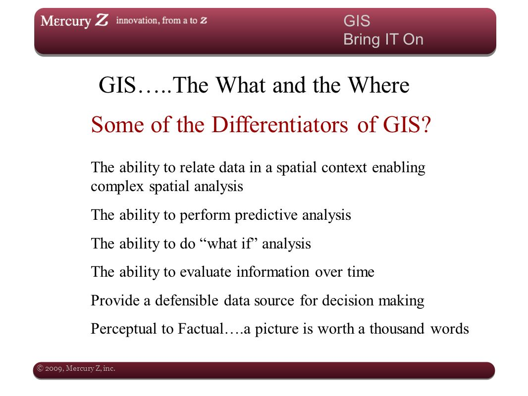 © 2009, Mercury Z, inc. GIS Bring IT On GIS…..The What and the Where Some of the Differentiators of GIS? The ability to relate data in a spatial conte