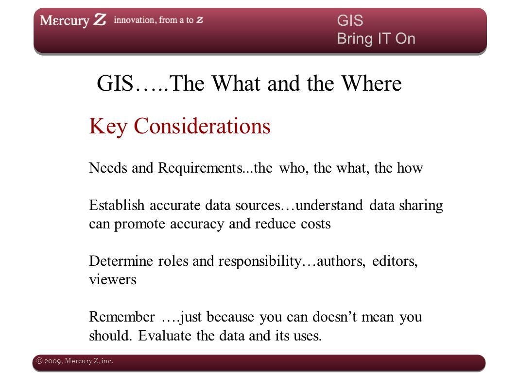 © 2009, Mercury Z, inc. GIS Bring IT On GIS…..The What and the Where Key Considerations Needs and Requirements...the who, the what, the how Establish