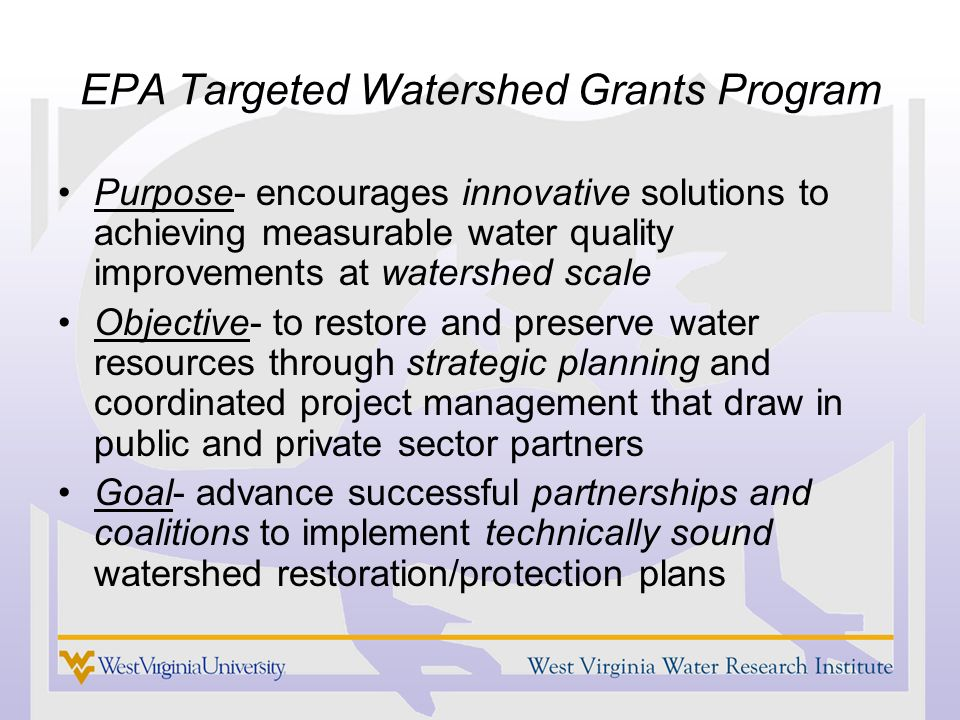 EPA Targeted Watershed Grants Program Purpose- encourages innovative solutions to achieving measurable water quality improvements at watershed scale Objective- to restore and preserve water resources through strategic planning and coordinated project management that draw in public and private sector partners Goal- advance successful partnerships and coalitions to implement technically sound watershed restoration/protection plans