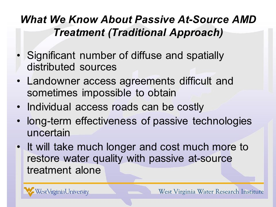 What We Know About Passive At-Source AMD Treatment (Traditional Approach) Significant number of diffuse and spatially distributed sources Landowner access agreements difficult and sometimes impossible to obtain Individual access roads can be costly long-term effectiveness of passive technologies uncertain It will take much longer and cost much more to restore water quality with passive at-source treatment alone