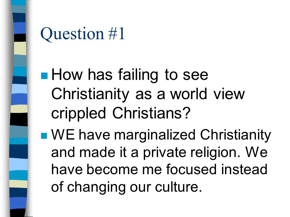 Question #1 n How has failing to see Christianity as a world view crippled Christians.