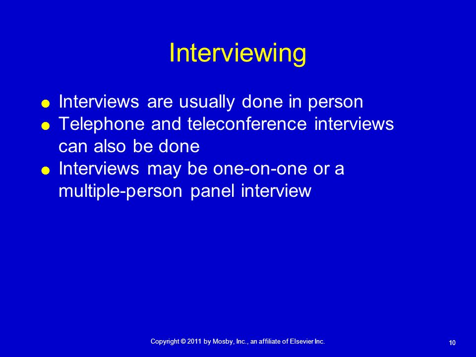 10 Copyright © 2011 by Mosby, Inc., an affiliate of Elsevier Inc. Interviewing Interviews are usually done in person Telephone and teleconference inte
