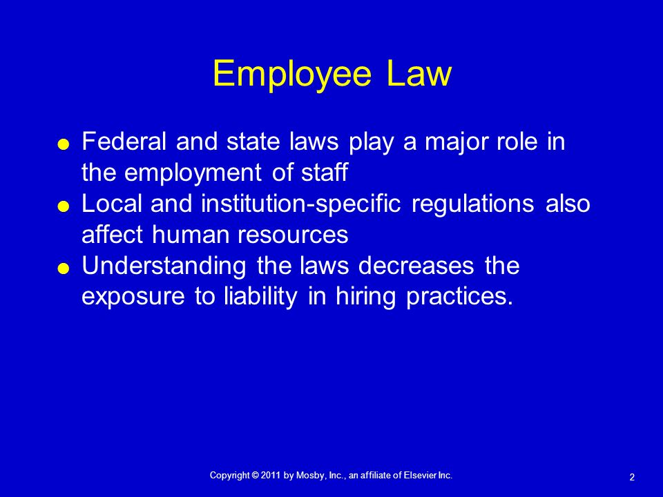 2 Copyright © 2011 by Mosby, Inc., an affiliate of Elsevier Inc. Employee Law Federal and state laws play a major role in the employment of staff Loca