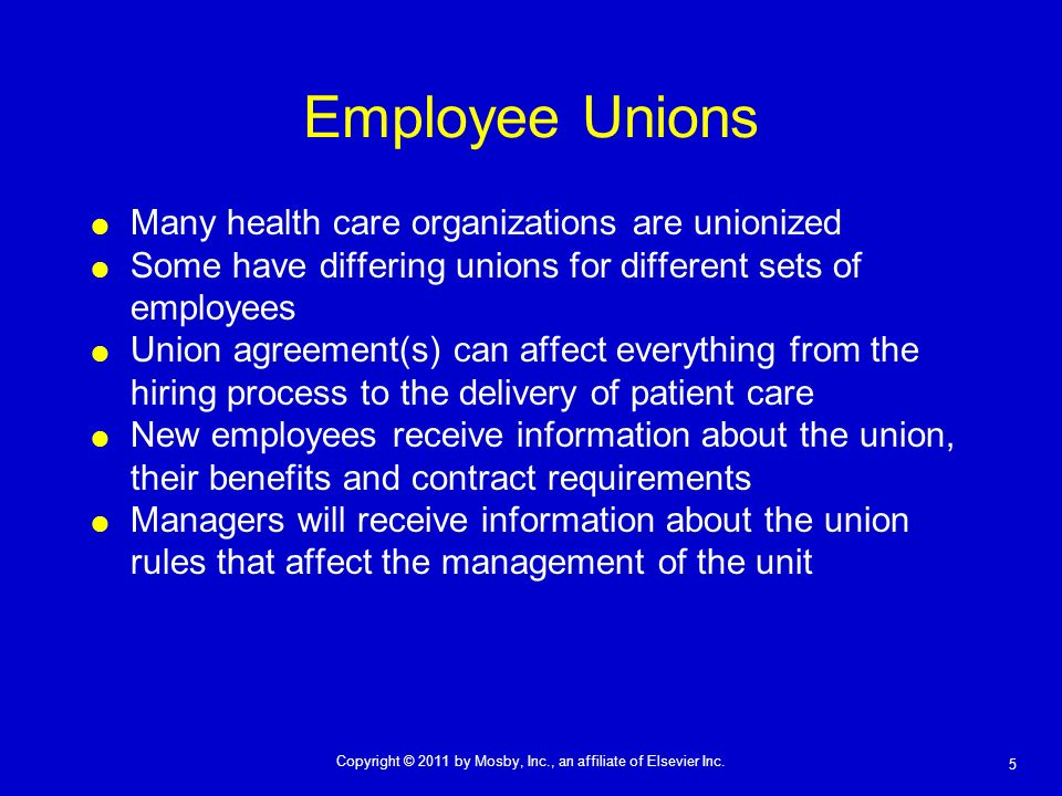 5 Copyright © 2011 by Mosby, Inc., an affiliate of Elsevier Inc. Employee Unions Many health care organizations are unionized Some have differing unio