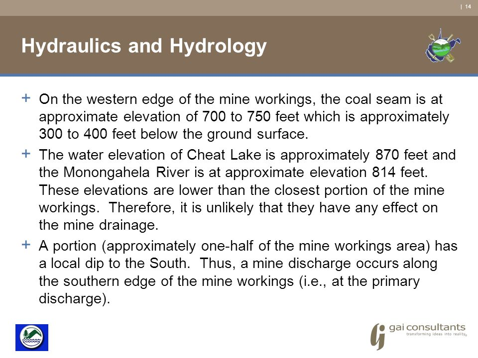 | 14 Hydraulics and Hydrology + On the western edge of the mine workings, the coal seam is at approximate elevation of 700 to 750 feet which is approximately 300 to 400 feet below the ground surface.