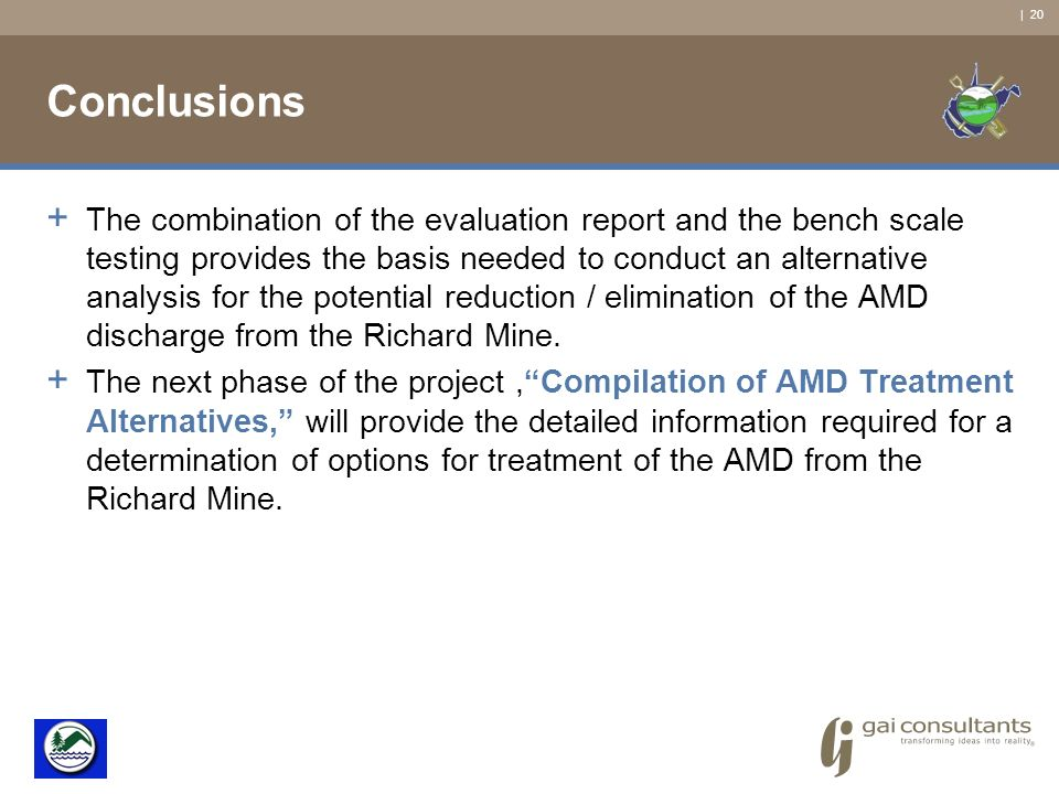 | 20 Conclusions + The combination of the evaluation report and the bench scale testing provides the basis needed to conduct an alternative analysis for the potential reduction / elimination of the AMD discharge from the Richard Mine.