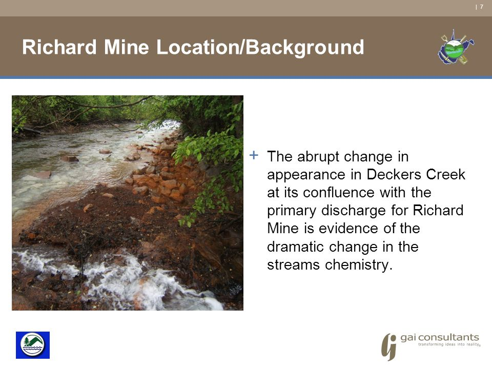 | 7 Richard Mine Location/Background + The abrupt change in appearance in Deckers Creek at its confluence with the primary discharge for Richard Mine is evidence of the dramatic change in the streams chemistry.