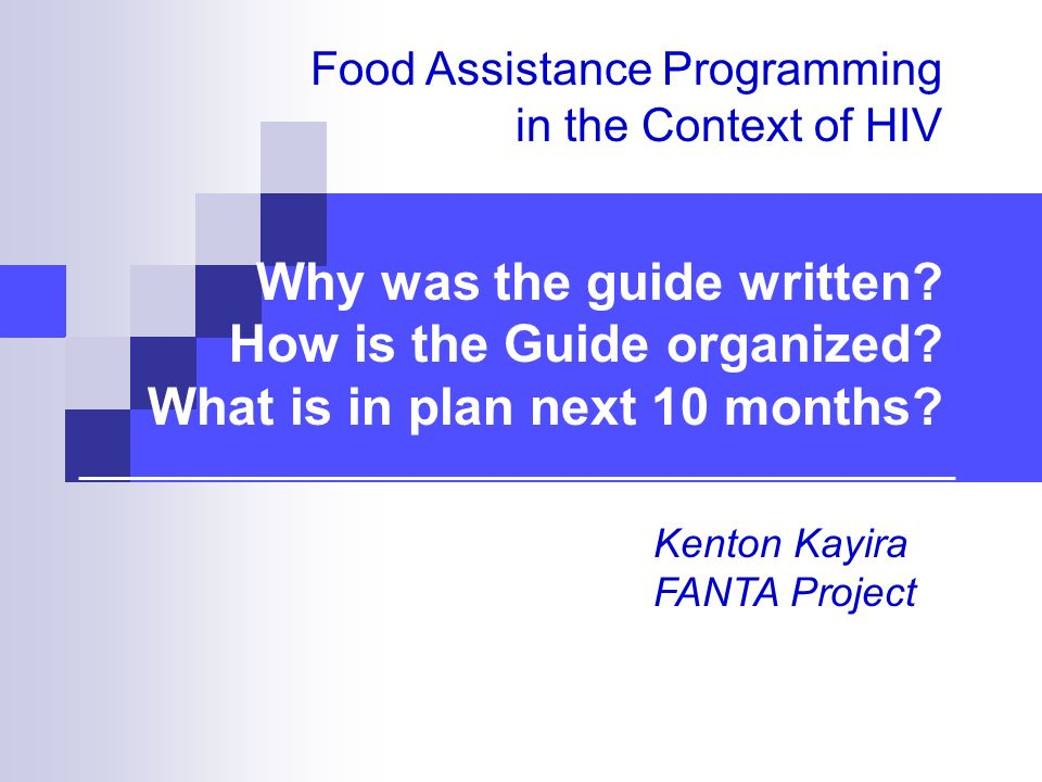 Food Assistance Programming in the Context of HIV Why was the guide written? How is the Guide organized? What is in plan next 10 months? Kenton Kayira