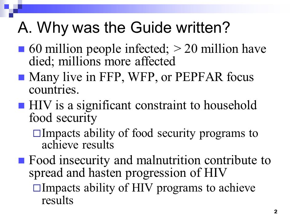 2 A. Why was the Guide written? 60 million people infected; > 20 million have died; millions more affected Many live in FFP, WFP, or PEPFAR focus coun
