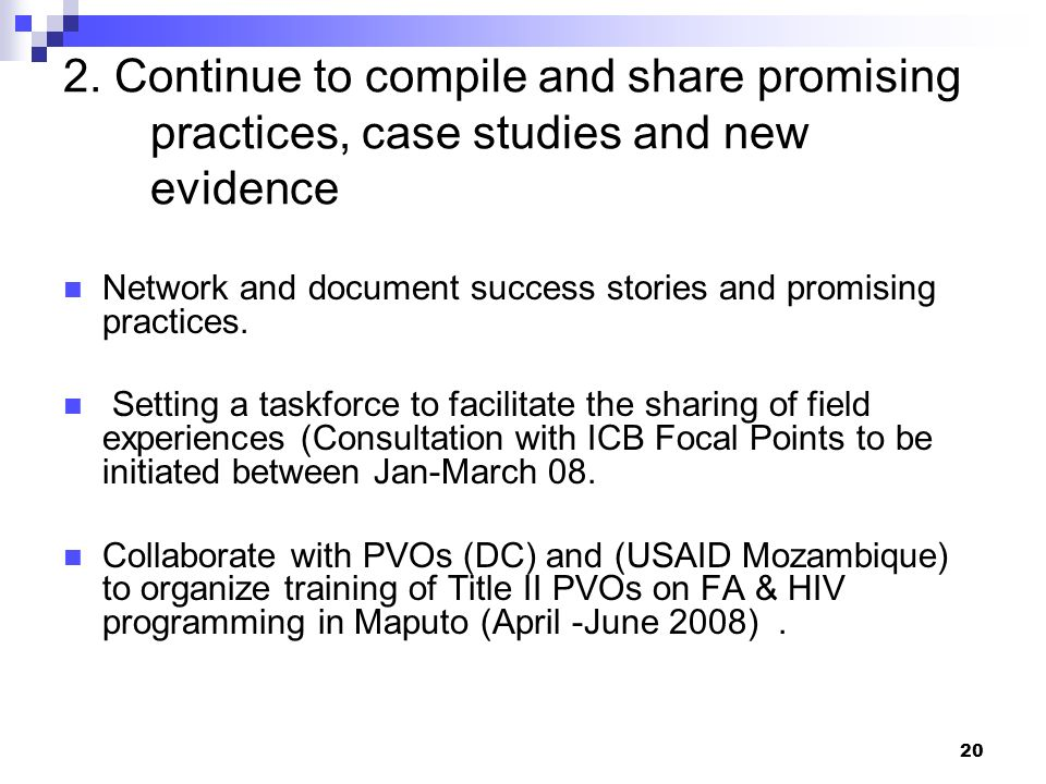 20 2. Continue to compile and share promising practices, case studies and new evidence Network and document success stories and promising practices. S