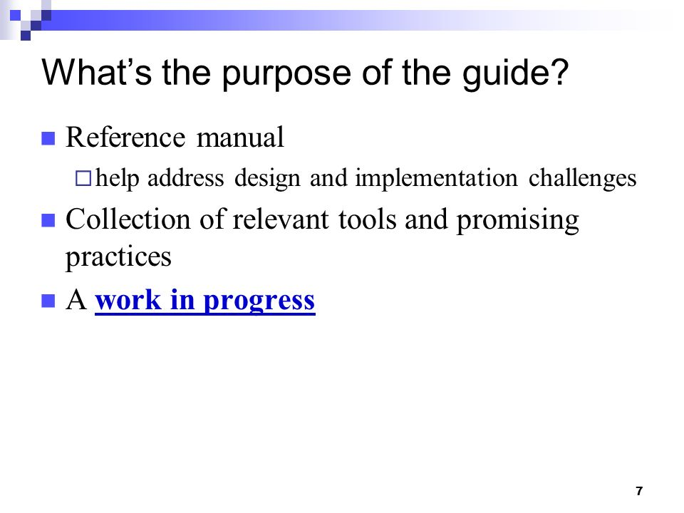 7 Whats the purpose of the guide? Reference manual help address design and implementation challenges Collection of relevant tools and promising practi