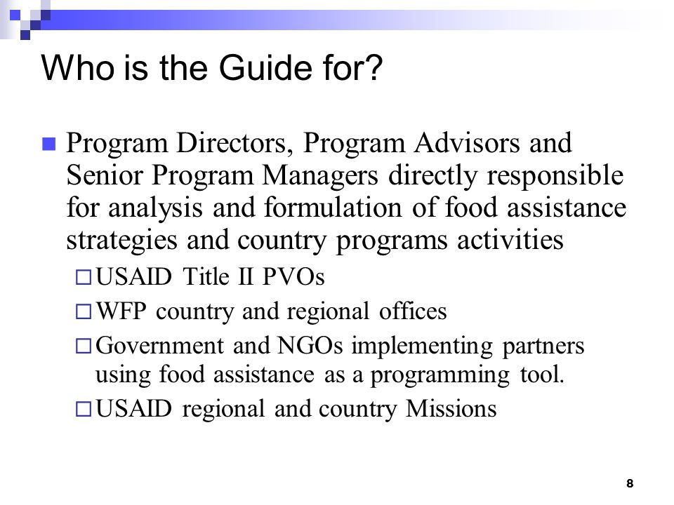 8 Who is the Guide for? Program Directors, Program Advisors and Senior Program Managers directly responsible for analysis and formulation of food assi