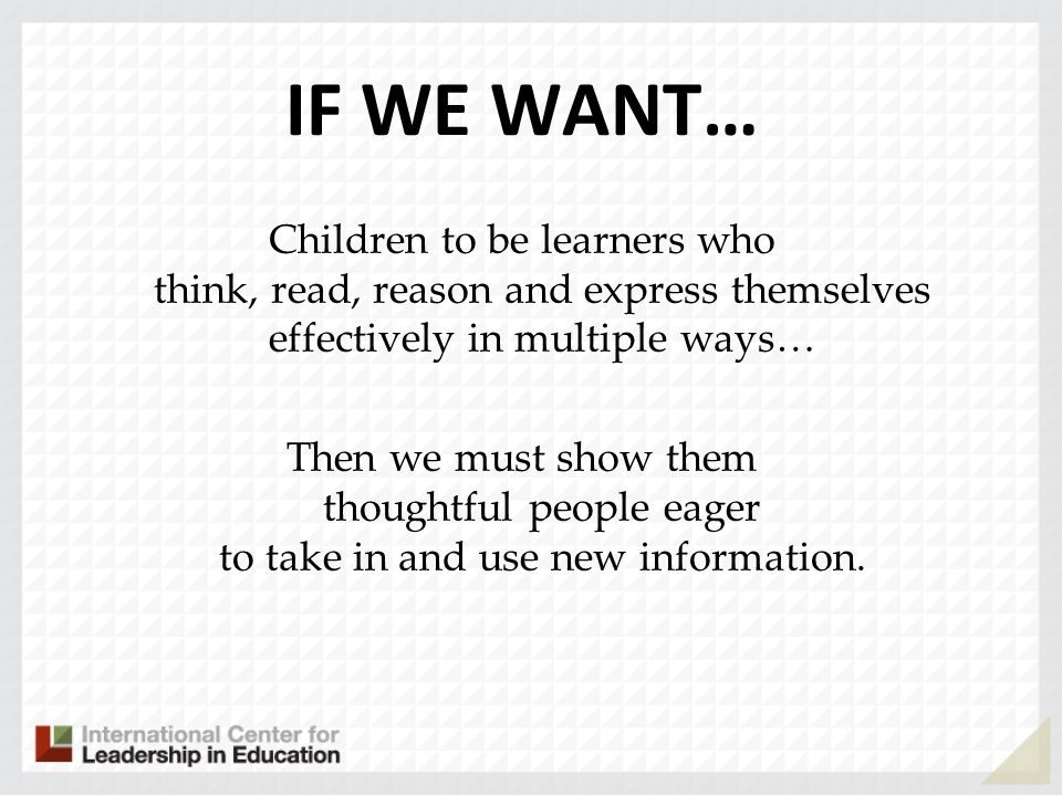 IF WE WANT… Children to be learners who think, read, reason and express themselves effectively in multiple ways… Then we must show them thoughtful people eager to take in and use new information.