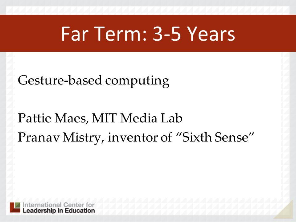 Far Term: 3-5 Years Gesture-based computing Pattie Maes, MIT Media Lab Pranav Mistry, inventor of Sixth Sense