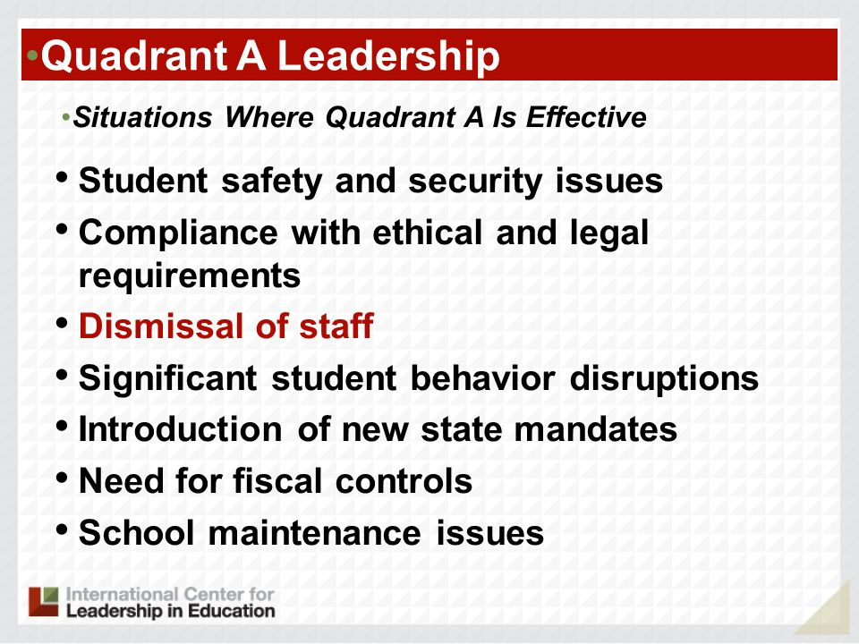 Quadrant A Leadership Situations Where Quadrant A Is Effective Student safety and security issues Compliance with ethical and legal requirements Dismissal of staff Significant student behavior disruptions Introduction of new state mandates Need for fiscal controls School maintenance issues