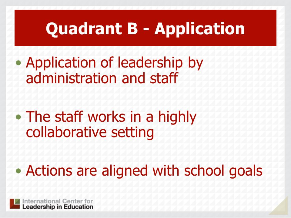 Quadrant B - Application Application of leadership by administration and staff The staff works in a highly collaborative setting Actions are aligned with school goals