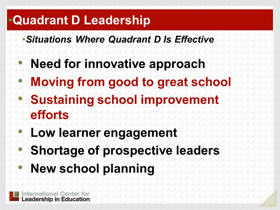 Quadrant D Leadership Situations Where Quadrant D Is Effective Need for innovative approach Moving from good to great school Sustaining school improvement efforts Low learner engagement Shortage of prospective leaders New school planning