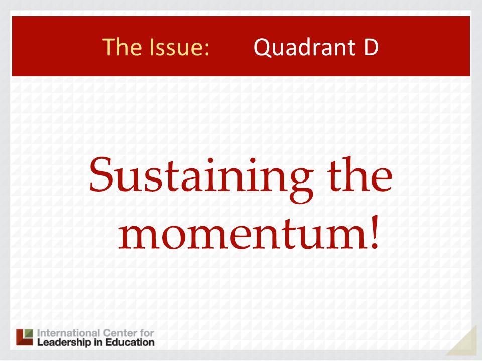 The Issue: Quadrant D Sustaining the momentum!