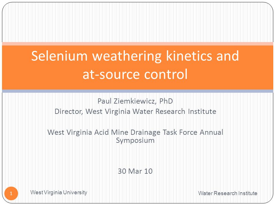 Paul Ziemkiewicz, PhD Director, West Virginia Water Research Institute West Virginia Acid Mine Drainage Task Force Annual Symposium 30 Mar 10 Water Research Institute West Virginia University 1 Selenium weathering kinetics and at-source control
