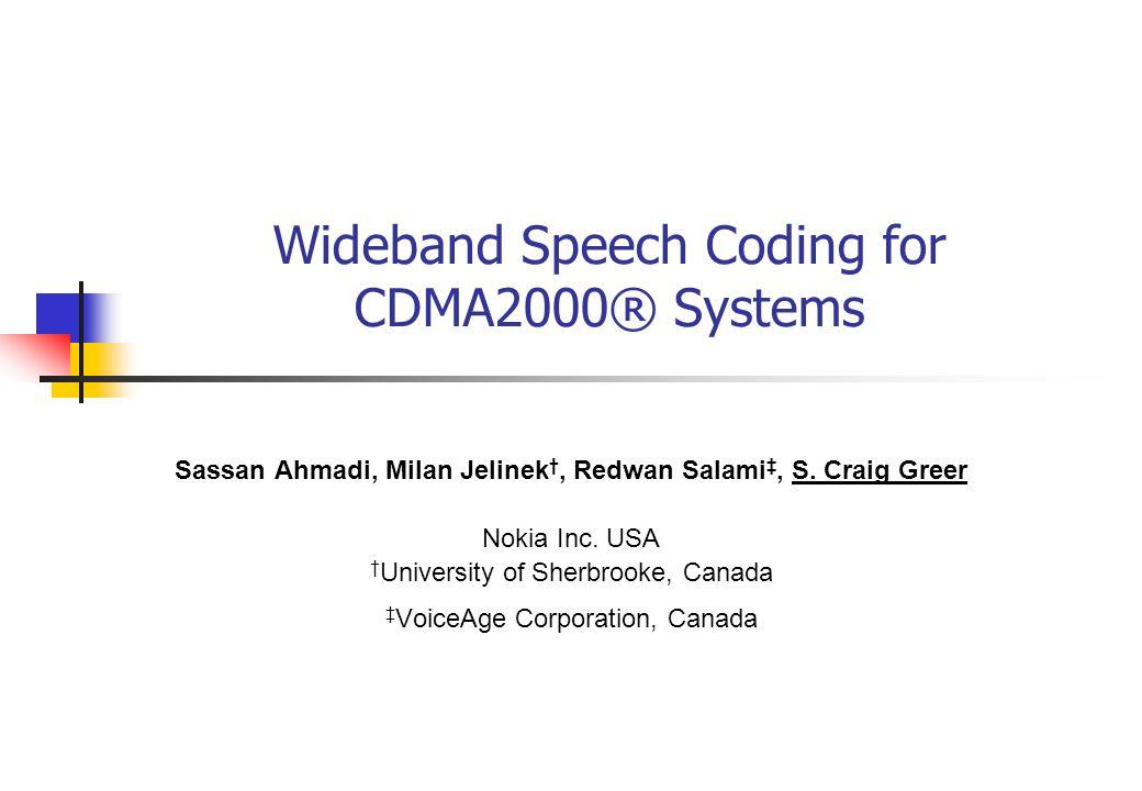 Wideband Speech Coding for CDMA2000® Systems Sassan Ahmadi, Milan Jelinek, Redwan Salami, S. Craig Greer Nokia Inc. USA University of Sherbrooke, Cana