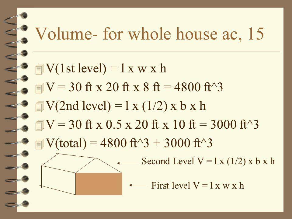 Volume- for whole house ac, 15 4 V(1st level) = l x w x h 4 V = 30 ft x 20 ft x 8 ft = 4800 ft^3 4 V(2nd level) = l x (1/2) x b x h 4 V = 30 ft x 0.5 x 20 ft x 10 ft = 3000 ft^3 4 V(total) = 4800 ft^3 + 3000 ft^3 First level V = l x w x h Second Level V = l x (1/2) x b x h