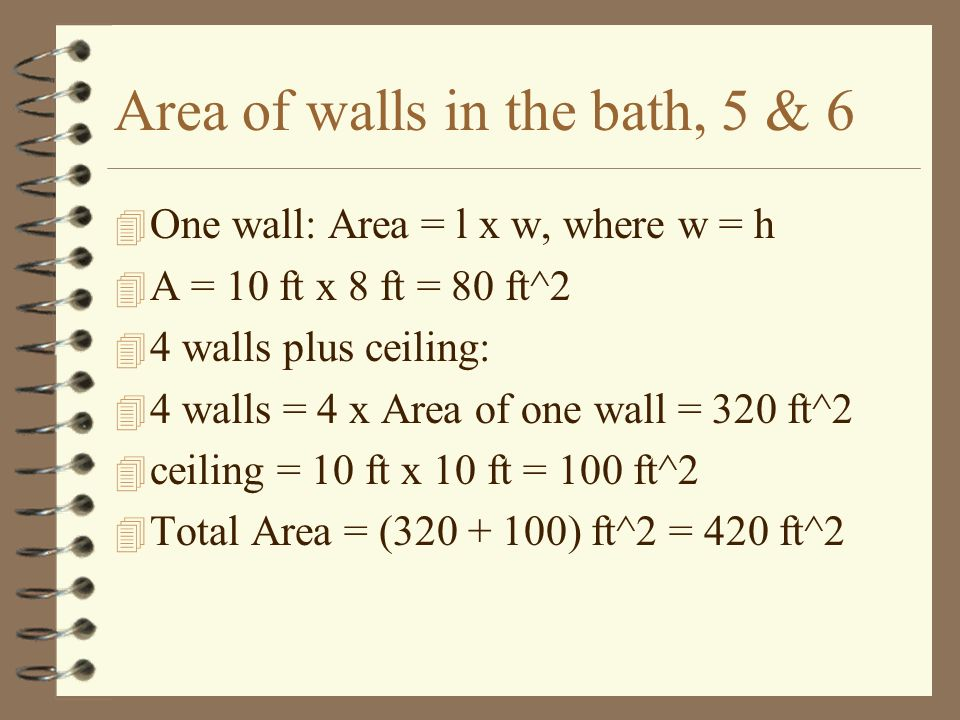 Bath: area - walls & ceiling w/o the doorway and windows, 7 4 Area of door is 3 ft x 6 ft = 18 ft^2 4 Area of 2 windows = 2 x 3 ft x 3ft = 18 ft^2 4 Total area of door and 2 windows = 36 ft^2 4 Total wall area minus the door and the two windows is: 4 420 ft^2 - 36 ft^2 = 384 ft^2