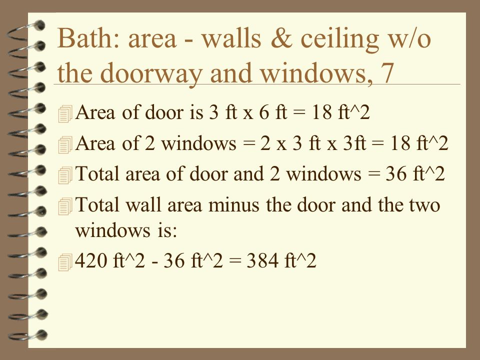 Bath: area - walls & ceiling w/o the doorway and windows, 7 4 Area of door is 3 ft x 6 ft = 18 ft^2 4 Area of 2 windows = 2 x 3 ft x 3ft = 18 ft^2 4 Total area of door and 2 windows = 36 ft^2 4 Total wall area minus the door and the two windows is: ft^ ft^2 = 384 ft^2
