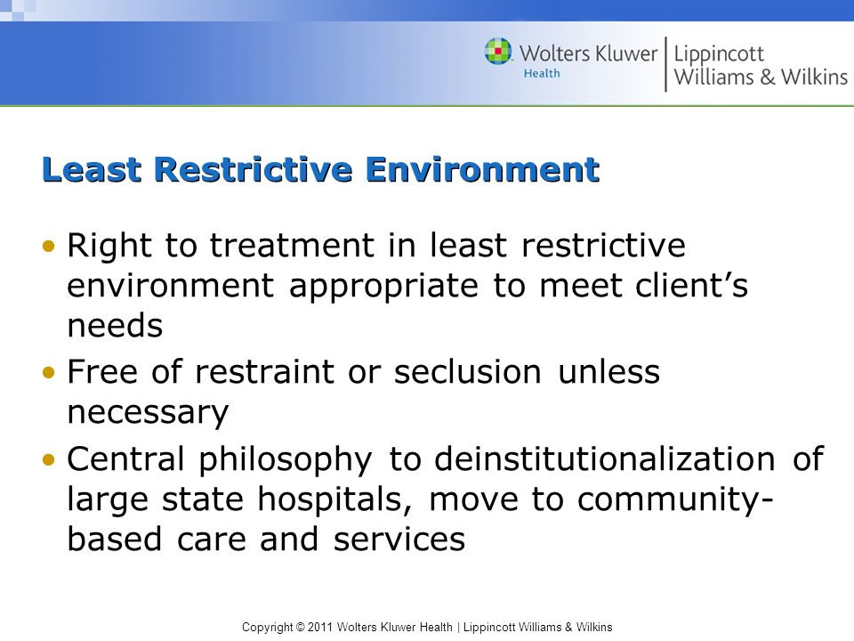 Copyright © 2011 Wolters Kluwer Health | Lippincott Williams & Wilkins Least Restrictive Environment Right to treatment in least restrictive environme