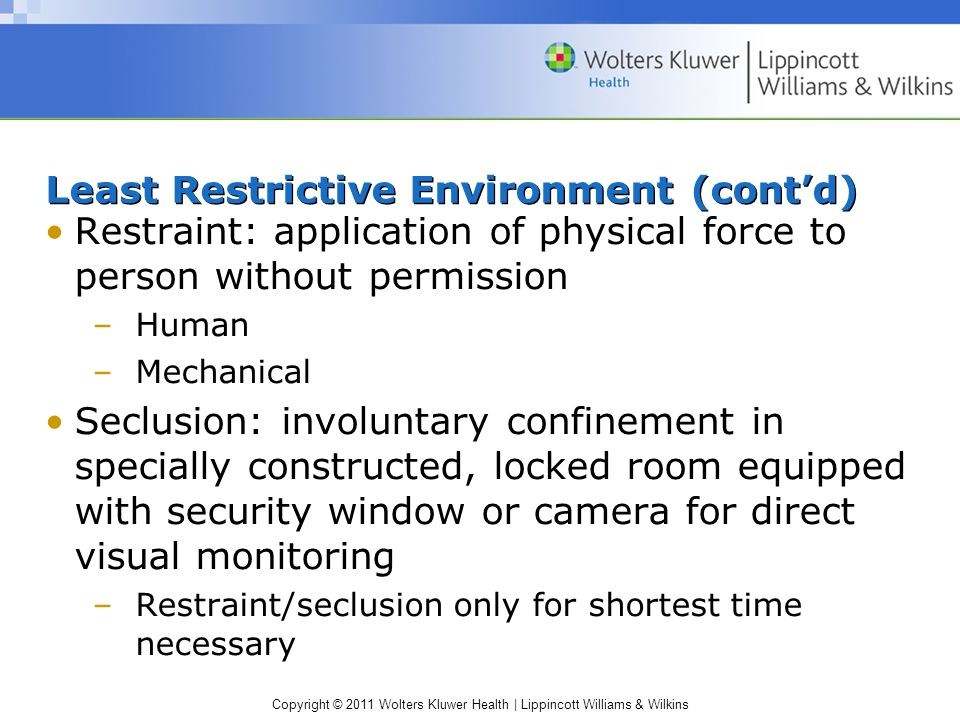 Copyright © 2011 Wolters Kluwer Health | Lippincott Williams & Wilkins Least Restrictive Environment (contd) Restraint: application of physical force