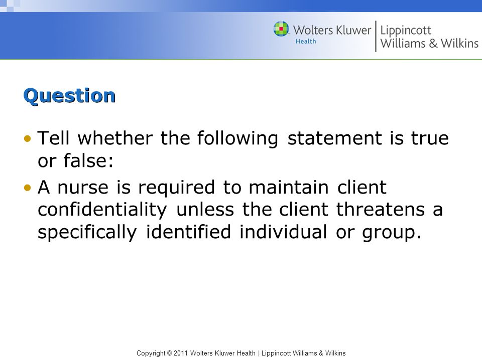 Copyright © 2011 Wolters Kluwer Health | Lippincott Williams & Wilkins Question Tell whether the following statement is true or false: A nurse is requ