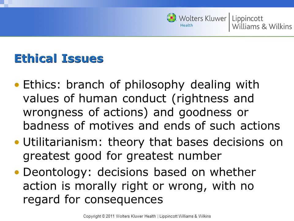 Copyright © 2011 Wolters Kluwer Health | Lippincott Williams & Wilkins Ethical Issues Ethics: branch of philosophy dealing with values of human conduc