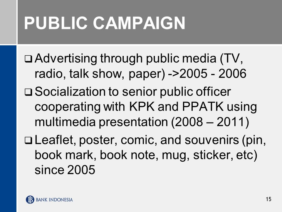 PUBLIC CAMPAIGN Advertising through public media (TV, radio, talk show, paper) ->2005 - 2006 Socialization to senior public officer cooperating with KPK and PPATK using multimedia presentation (2008 – 2011) Leaflet, poster, comic, and souvenirs (pin, book mark, book note, mug, sticker, etc) since 2005 15