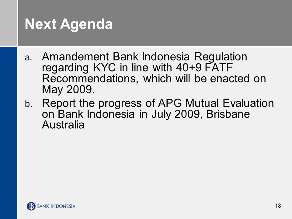 18 Next Agenda a. Amandement Bank Indonesia Regulation regarding KYC in line with 40+9 FATF Recommendations, which will be enacted on May 2009. b. Rep