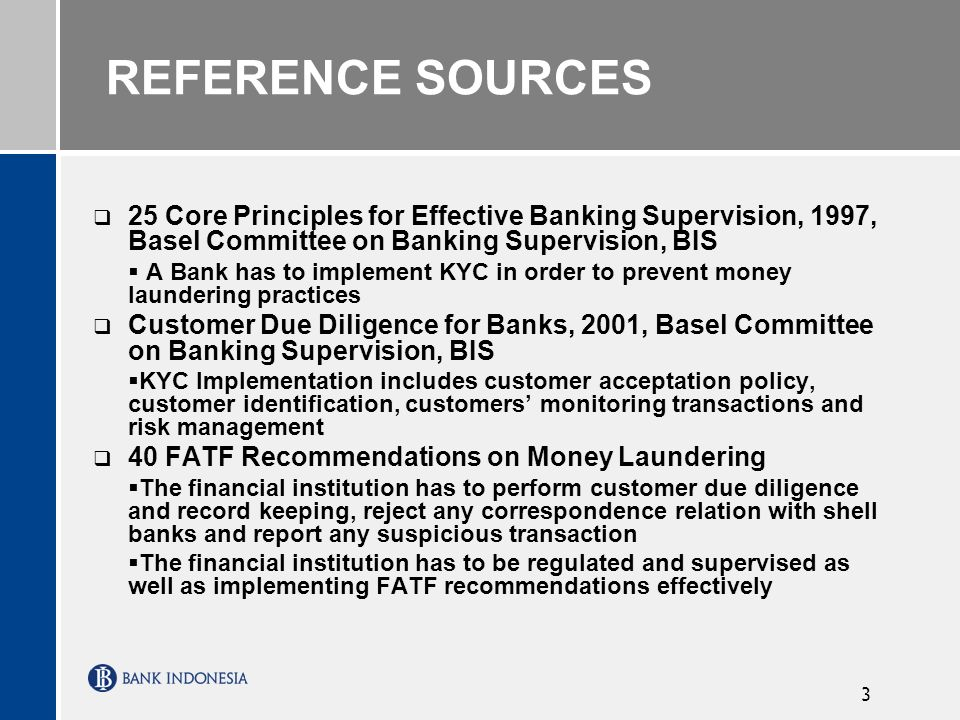 3 REFERENCE SOURCES 25 Core Principles for Effective Banking Supervision, 1997, Basel Committee on Banking Supervision, BIS A Bank has to implement KYC in order to prevent money laundering practices Customer Due Diligence for Banks, 2001, Basel Committee on Banking Supervision, BIS KYC Implementation includes customer acceptation policy, customer identification, customers monitoring transactions and risk management 40 FATF Recommendations on Money Laundering The financial institution has to perform customer due diligence and record keeping, reject any correspondence relation with shell banks and report any suspicious transaction The financial institution has to be regulated and supervised as well as implementing FATF recommendations effectively