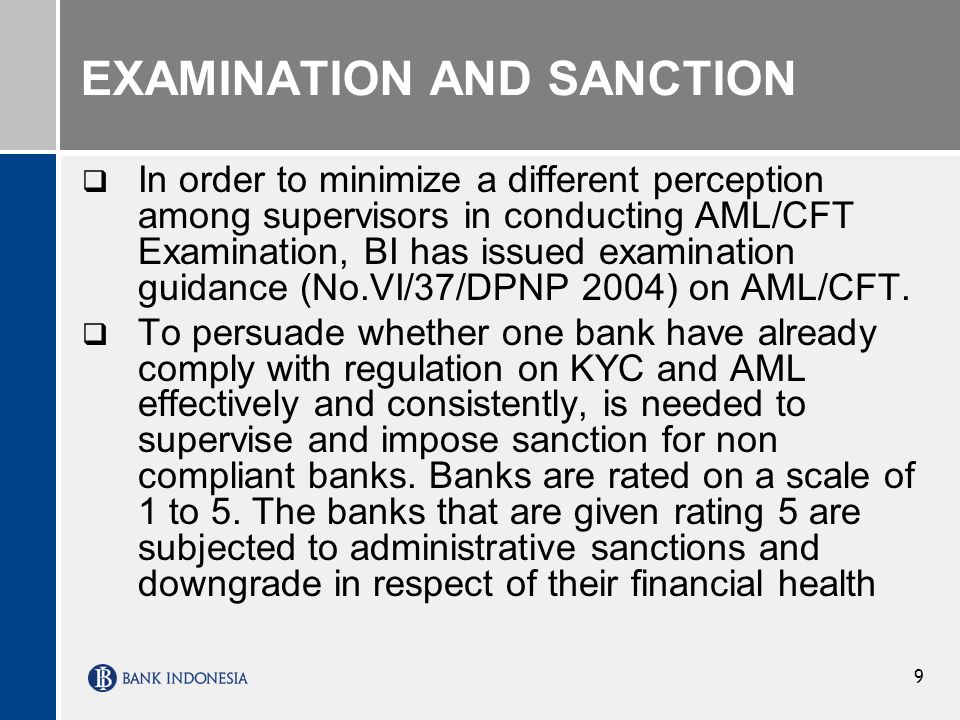 9 EXAMINATION AND SANCTION In order to minimize a different perception among supervisors in conducting AML/CFT Examination, BI has issued examination guidance (No.VI/37/DPNP 2004) on AML/CFT.
