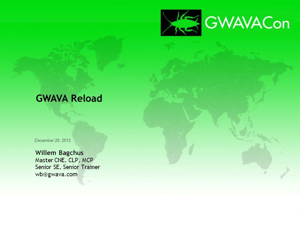 December 29, 2013 Willem Bagchus Master CNE, CLP, MCP Senior SE, Senior Trainer wb@gwava.com GWAVA Reload