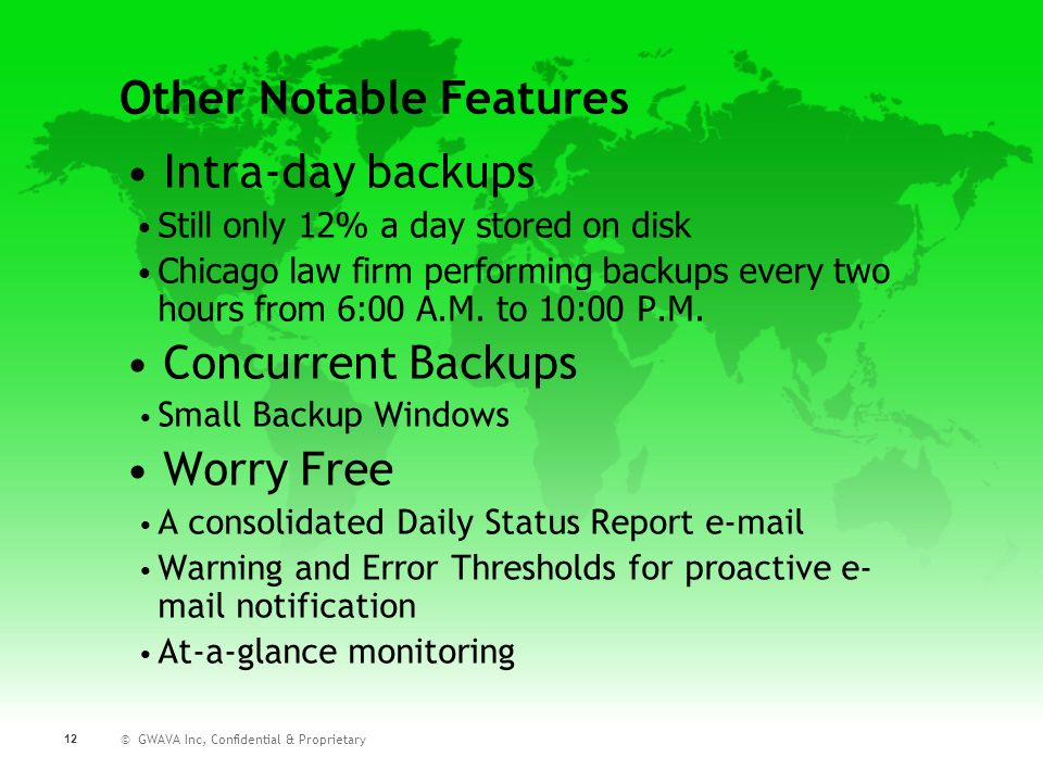 © GWAVA Inc, Confidential & Proprietary 12 Intra-day backups Still only 12% a day stored on disk Chicago law firm performing backups every two hours f