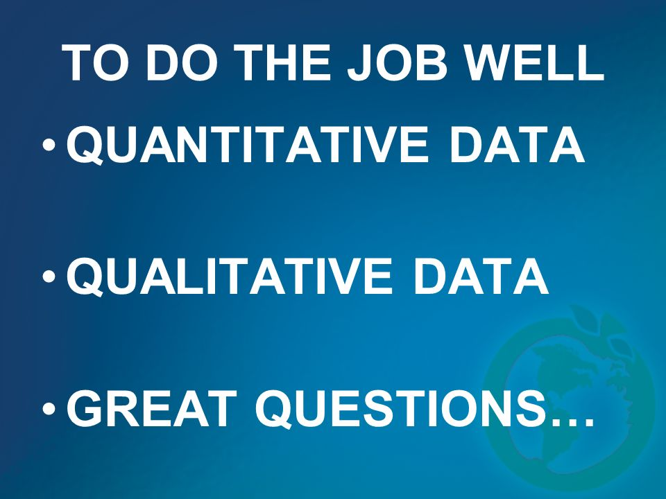 TO DO THE JOB WELL QUANTITATIVE DATA QUALITATIVE DATA GREAT QUESTIONS…