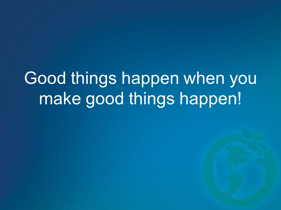 Good things happen when you make good things happen!