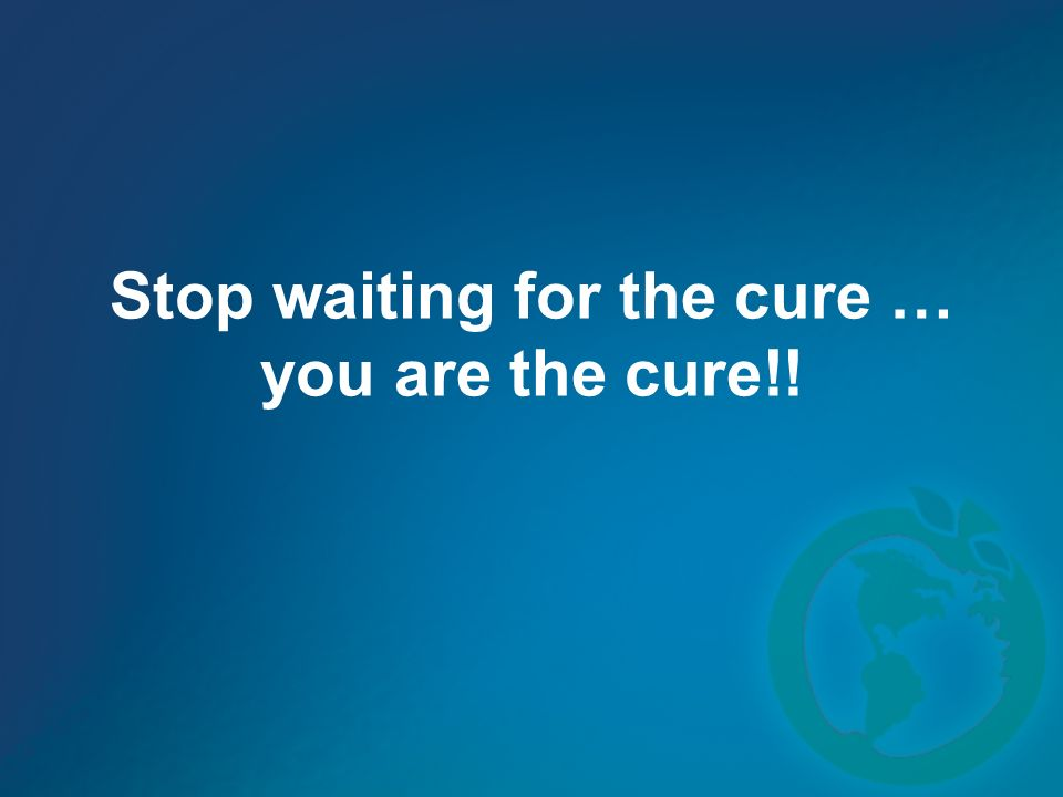 Stop waiting for the cure … you are the cure!!