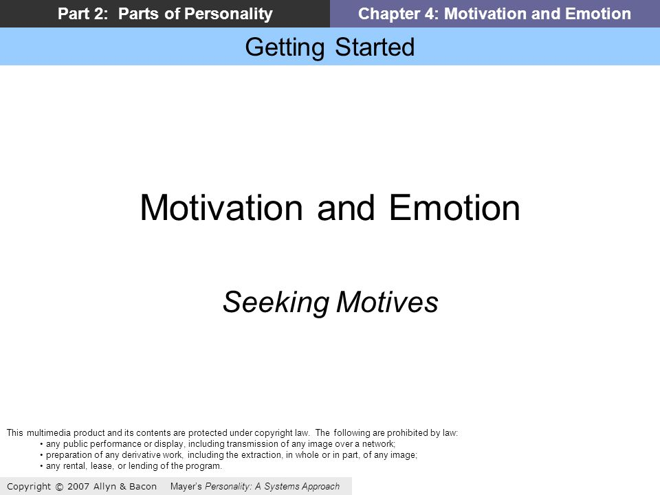 Getting Started Copyright © 2007 Allyn & Bacon Mayers Personality: A Systems Approach Part 2: Parts of PersonalityChapter 4: Motivation and Emotion Motivation and Emotion Seeking Motives This multimedia product and its contents are protected under copyright law.