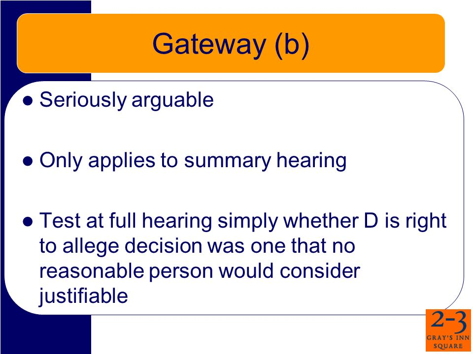 Gateway (b) Seriously arguable Only applies to summary hearing Test at full hearing simply whether D is right to allege decision was one that no reasonable person would consider justifiable
