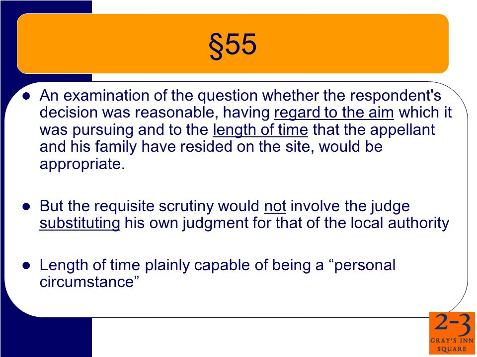 §55 An examination of the question whether the respondent s decision was reasonable, having regard to the aim which it was pursuing and to the length of time that the appellant and his family have resided on the site, would be appropriate.